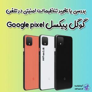 بررسی یا تغییر تنظیمات امنیتی در تلفن گوگل پیکسل Google pixel